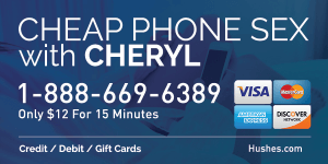 Cheap Phone Sex with Cheryl. Call 1-888-669-6389 or visit Hushes.com.